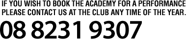 If you wish to book the academy for a performance please contact us at the club any time of the year. 08 8231 9307